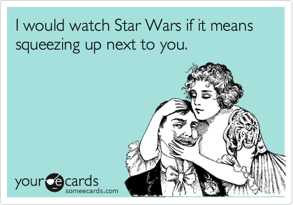 I would watch Star Wars if it means squeezing up next to you.