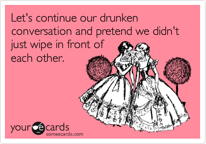 Let's continue our drunken conversation and pretend we didn't just wipe in front of each other.