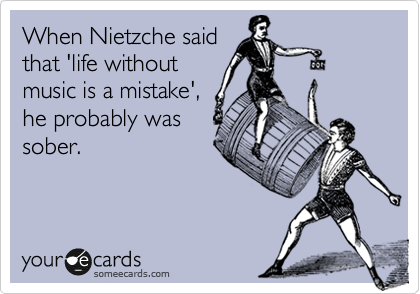 When Nietzche said that 'life without music is a mistake', he probably was sober.