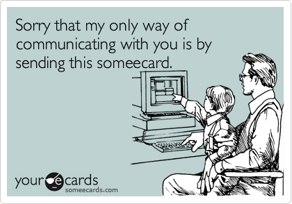 Sorry that my only way of communicating with you is by sending this someecard.