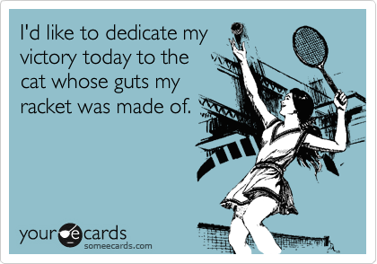 I'd like to dedicate my victory today to the cat whose guts my racket was made of.