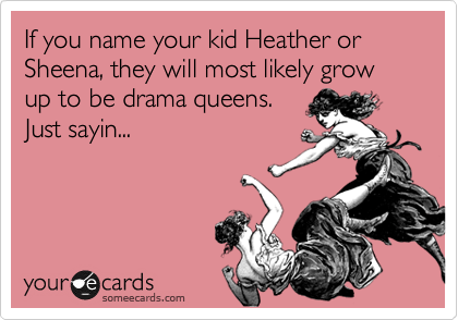 If you name your kid Heather or Sheena, they will most likely grow up to be drama queens. Just sayin...
