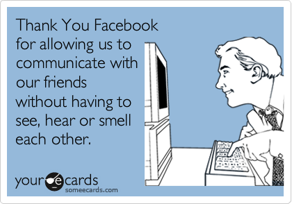 Thank You Facebook for allowing us to communicate with our friends without having to see, hear or smell each other.