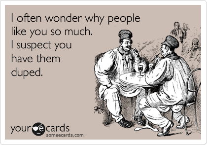 I often wonder why people  like you so much. I suspect you have them duped.