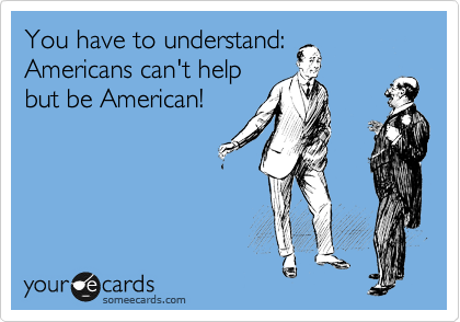 You have to understand: Americans can't help but be American!