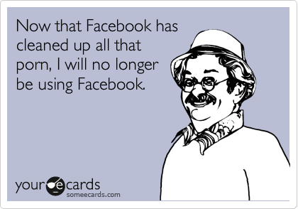 Now that Facebook has cleaned up all that porn, I will no longer be using Facebook.