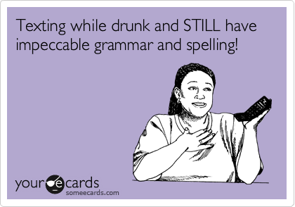 Texting while drunk and STILL have impeccable grammar and spelling!