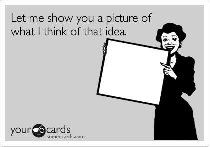 Let me show you a picture of what I think of that idea.