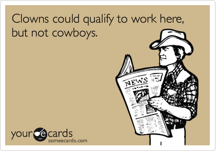 Clowns could qualify to work here, but not cowboys.
