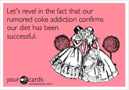 Let's revel in the fact that our rumored coke addiction confirms our diet has been successful.