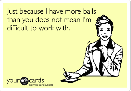 Just because I have more balls than you does not mean I'm difficult to work with.
