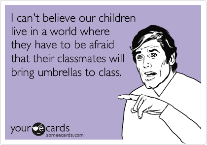 I can't believe our children live in a world where they have to be afraid that their classmates will bring umbrellas to class.