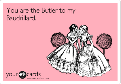 You are the Butler to my Baudrillard.