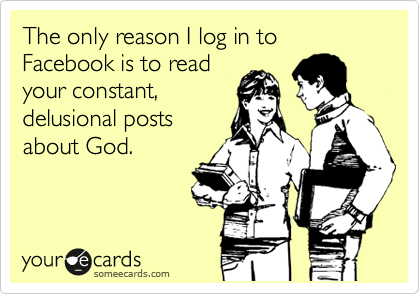 The only reason I log in to Facebook is to read your constant, delusional posts about God.