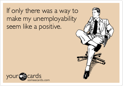 If only there was a way to make my unemployability  seem like a positive.
