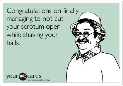 Congratulations on finally managing to not cut your scrotum open while shaving your balls.