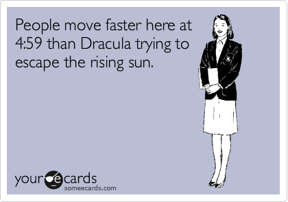 People move faster here at 4:59 than Dracula trying to escape the rising sun.