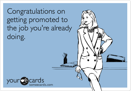 Congratulations on getting promoted to the job you're already doing.