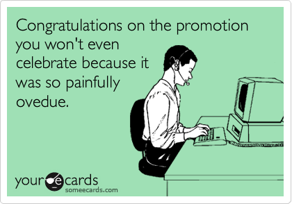 Congratulations on the promotion you won't even celebrate because it was so painfully ovedue.