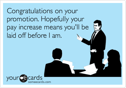 Congratulations on your promotion. Hopefully your pay increase means you'll be laid off before I am.