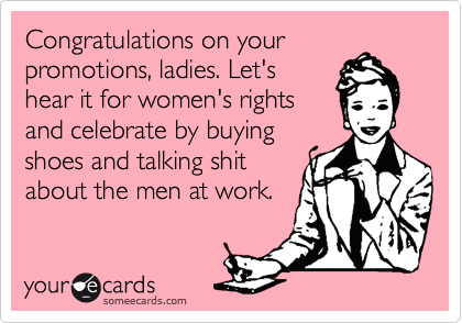 Congratulations on your promotions, ladies. Let's hear it for women's rights and celebrate by buying shoes and talking shit about the men at work.