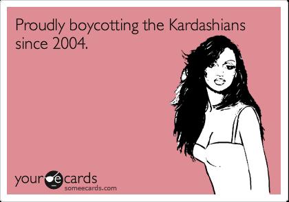 Proudly boycotting the Kardashians since 2004.
