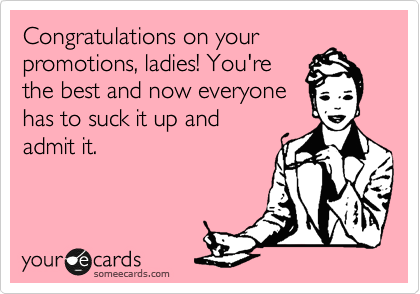 Congratulations on your promotions, ladies! You're the best and now everyone has to suck it up and admit it.