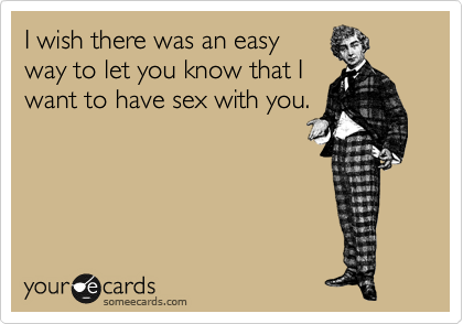 I wish there was an easy way to let you know that I want to have sex with you.