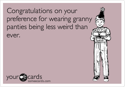 Congratulations on your preference for wearing granny panties being less weird than ever.