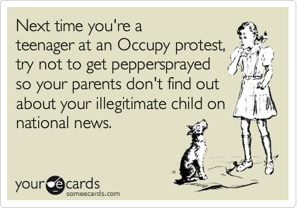 Next time you're a teenager at an Occupy protest, try not to get peppersprayed so your parents don't find out about your illegitimate child on  national news.