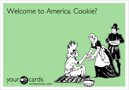 Welcome to America. Cookie?