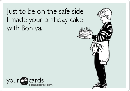 Just to be on the safe side, I made your birthday cake with Boniva.