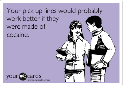 Your pick up lines would probably work better if they were made of cocaine.