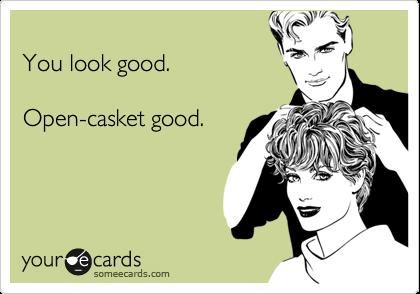 You look good.  Open-casket good.
