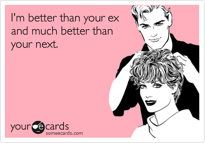 I'm better than your ex and much better than your next.