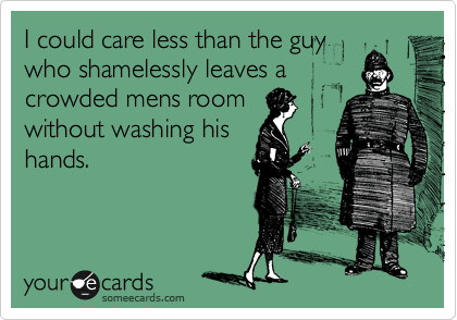 I could care less than the guy who shamelessly leaves a crowded mens room without washing his hands.