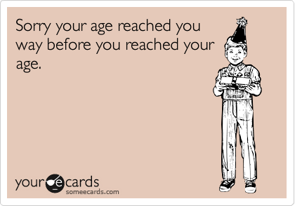 Sorry your age reached you way before you reached your age.
