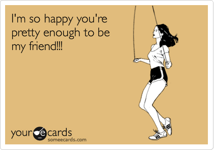 I'm so happy you're  pretty enough to be my friend!!!