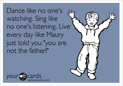 """Dance like no one's watching. Sing like no one's listening. Live every day like Maury just told you """"you are  not the father!"""""""