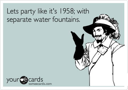 Lets party like it's 1958; with separate water fountains.