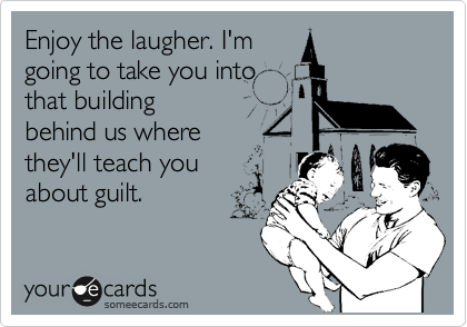 Enjoy the laugher. I'm going to take you into that building behind us where they'll teach you  about guilt.