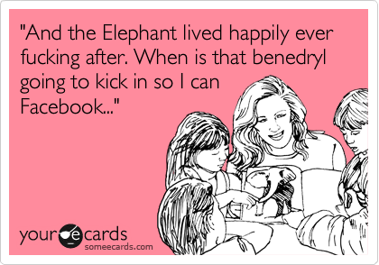 """And the Elephant lived happily ever fucking after. When is that benedryl going to kick in so I can Facebook..."""