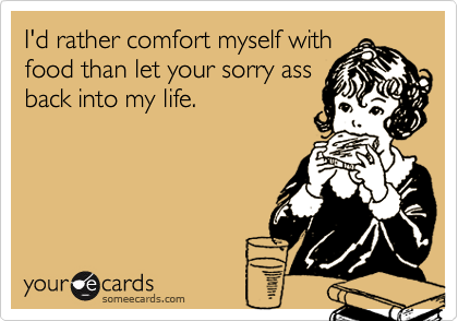 I'd rather comfort myself with food than let your sorry ass back into my life.