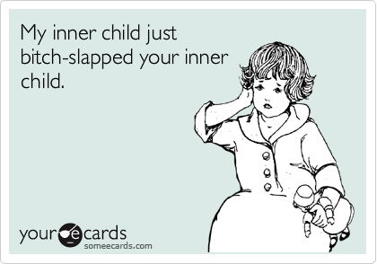 My inner child just bitch-slapped your inner child.
