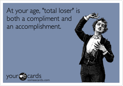 """At your age, """"total loser"""" is both a compliment and an accomplishment."""