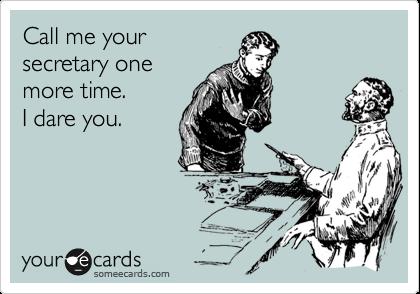 Call me your secretary one more time.   I dare you.