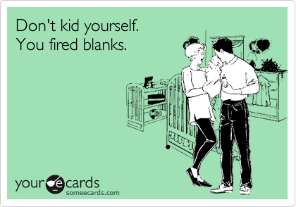 Don't kid yourself. You fired blanks.
