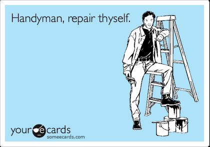 Handyman, repair thyself.
