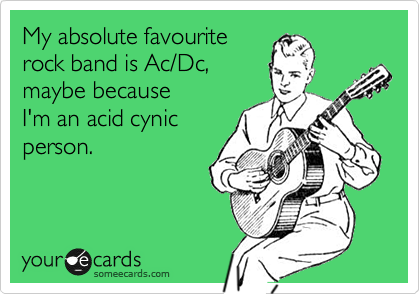 My absolute favourite rock band is Ac/Dc, maybe because  I'm an acid cynic person.