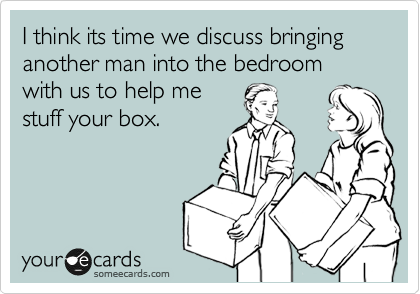 I think its time we discuss bringing another man into the bedroom with us to help me stuff your box.